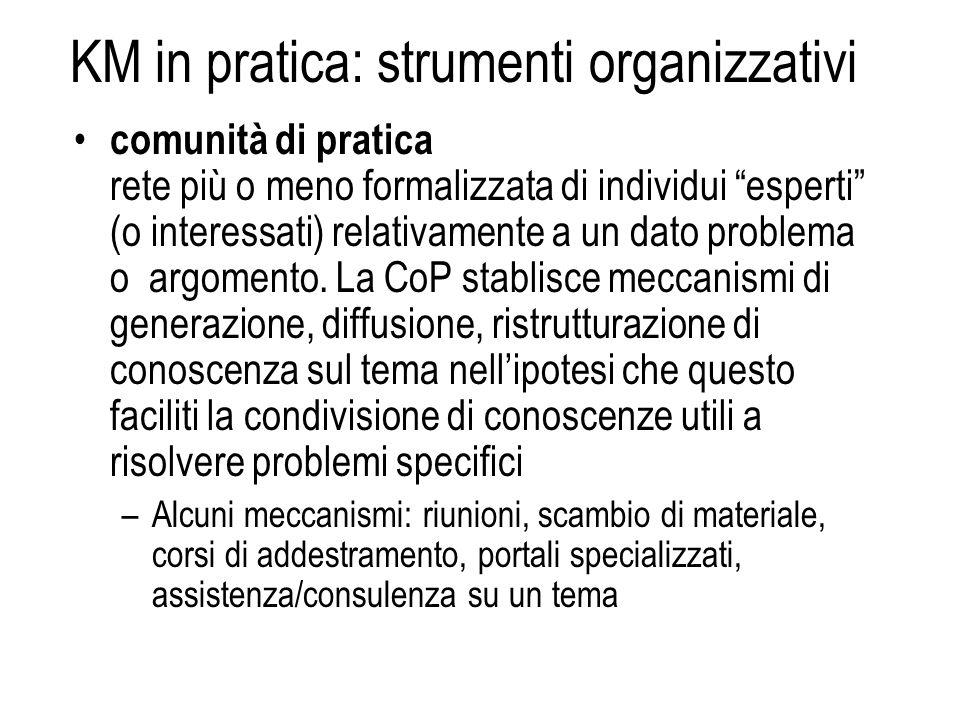 KM in pratica: strumenti organizzativi comunità di pratica rete più o meno formalizzata di individui esperti (o interessati) relativamente a un dato p