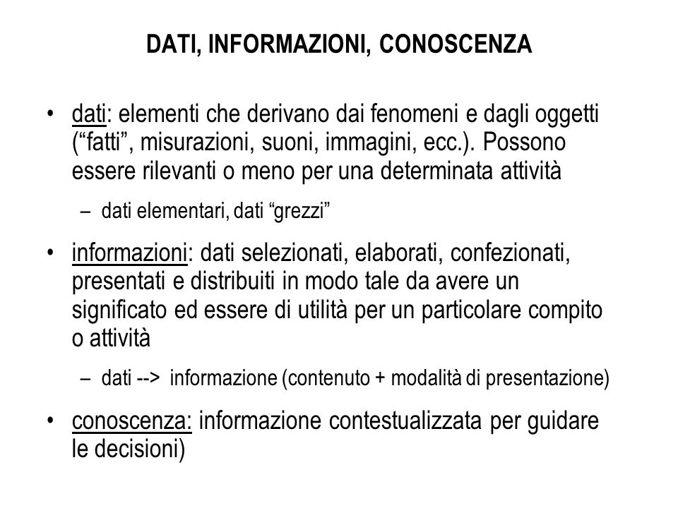 DATI, INFORMAZIONI, CONOSCENZA dati: elementi che derivano dai fenomeni e dagli oggetti (fatti, misurazioni, suoni, immagini, ecc.). Possono essere ri