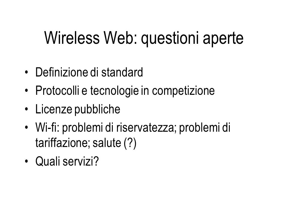 Wireless Web: questioni aperte Definizione di standard Protocolli e tecnologie in competizione Licenze pubbliche Wi-fi: problemi di riservatezza; problemi di tariffazione; salute ( ) Quali servizi