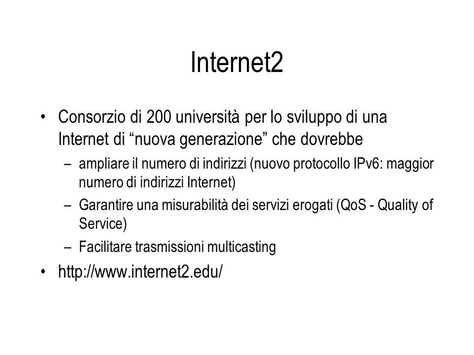Internet2 Consorzio di 200 università per lo sviluppo di una Internet di nuova generazione che dovrebbe –ampliare il numero di indirizzi (nuovo protocollo IPv6: maggior numero di indirizzi Internet) –Garantire una misurabilità dei servizi erogati (QoS - Quality of Service) –Facilitare trasmissioni multicasting http://www.internet2.edu/