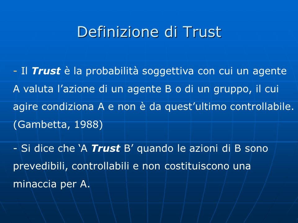 Definizione di Trust - Il Trust è la probabilità soggettiva con cui un agente A valuta lazione di un agente B o di un gruppo, il cui agire condiziona