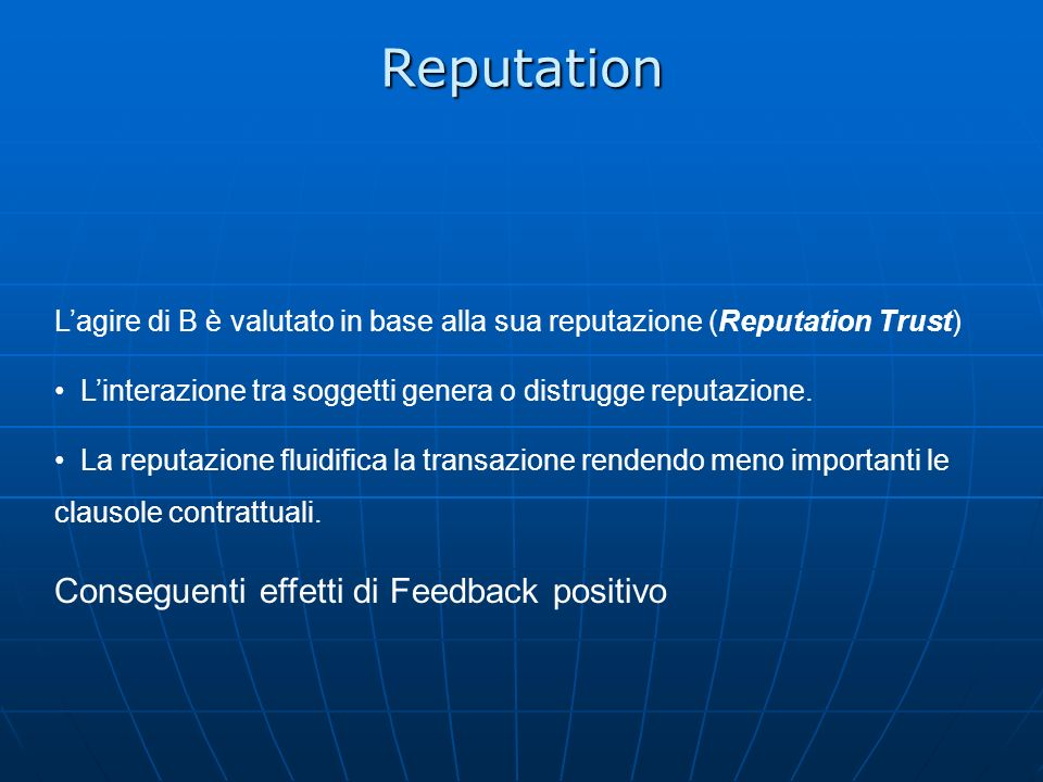 Reputation Lagire di B è valutato in base alla sua reputazione (Reputation Trust) Linterazione tra soggetti genera o distrugge reputazione. La reputaz