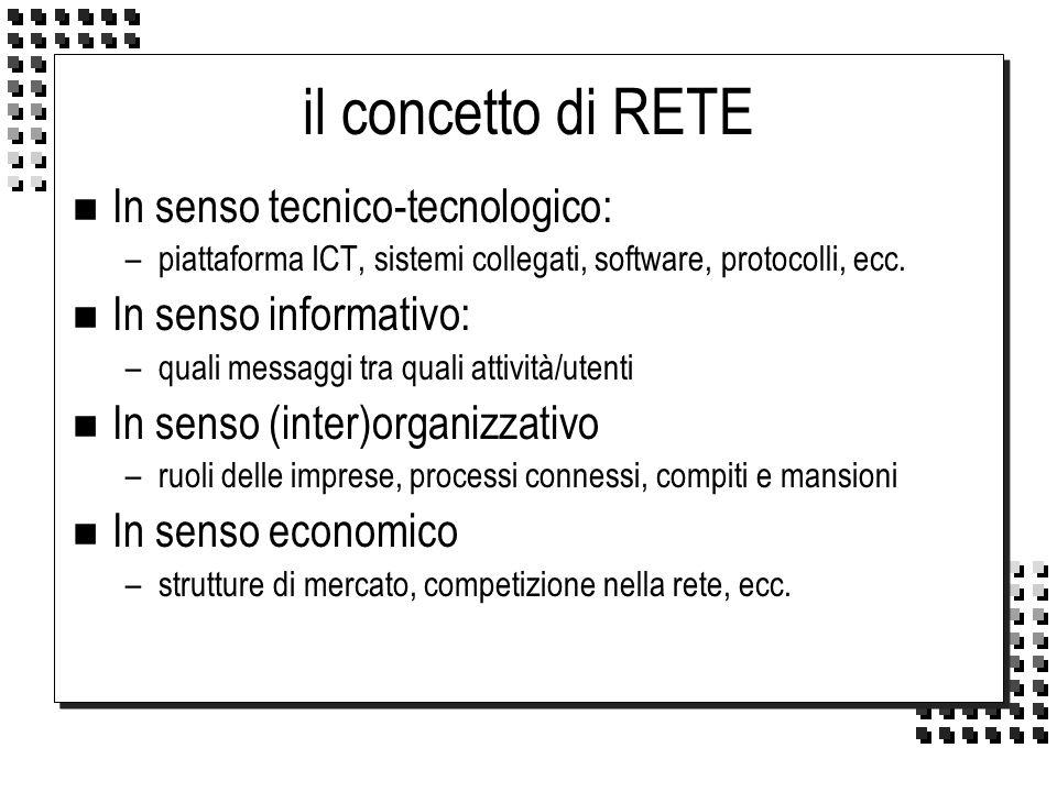 il concetto di RETE n In senso tecnico-tecnologico: –piattaforma ICT, sistemi collegati, software, protocolli, ecc. n In senso informativo: –quali mes