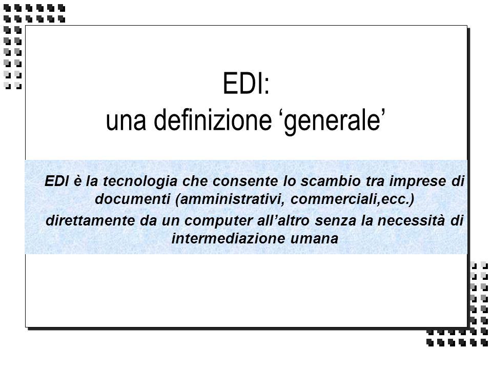 EDI: una definizione generale EDI è la tecnologia che consente lo scambio tra imprese di documenti (amministrativi, commerciali,ecc.) direttamente da