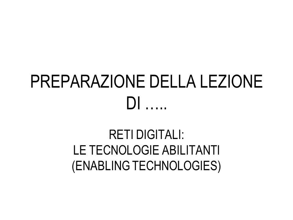 PREPARAZIONE DELLA LEZIONE DI ….. RETI DIGITALI: LE TECNOLOGIE ABILITANTI (ENABLING TECHNOLOGIES)
