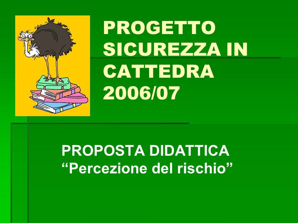 PROGETTO SICUREZZA IN CATTEDRA 2006/07 PROPOSTA DIDATTICA Percezione del rischio