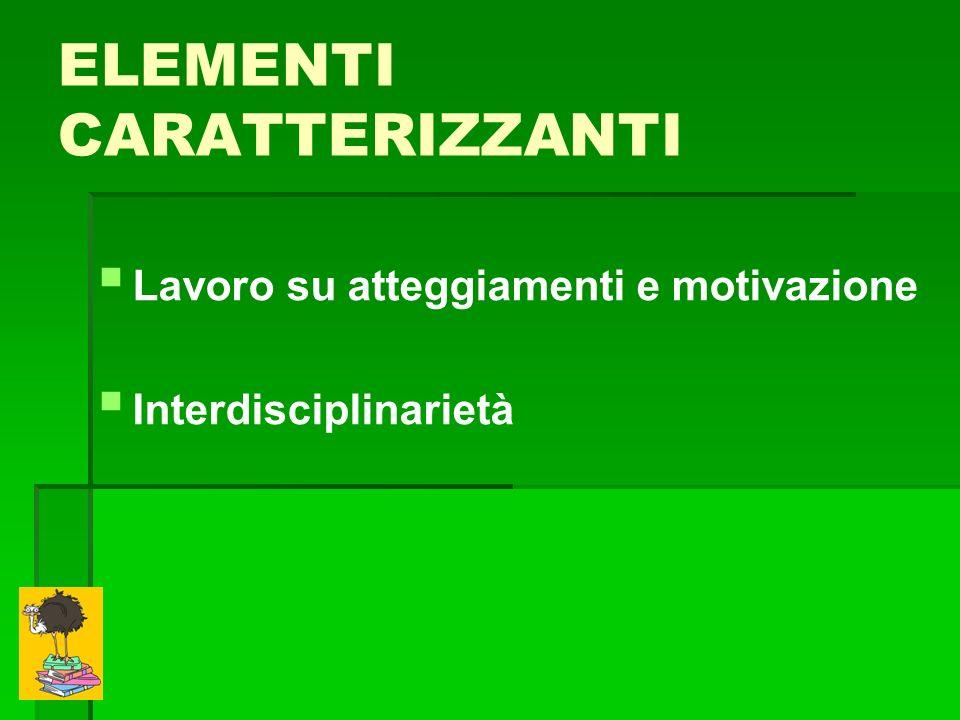 ELEMENTI CARATTERIZZANTI Lavoro su atteggiamenti e motivazione Interdisciplinarietà