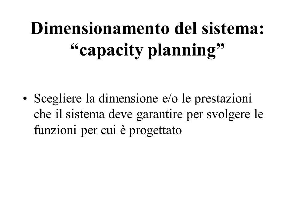 Dimensionamento del sistema: capacity planning Scegliere la dimensione e/o le prestazioni che il sistema deve garantire per svolgere le funzioni per cui è progettato