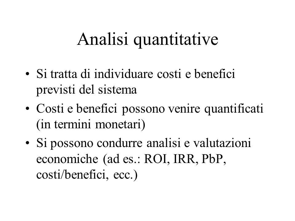 Analisi quantitative Si tratta di individuare costi e benefici previsti del sistema Costi e benefici possono venire quantificati (in termini monetari) Si possono condurre analisi e valutazioni economiche (ad es.: ROI, IRR, PbP, costi/benefici, ecc.)