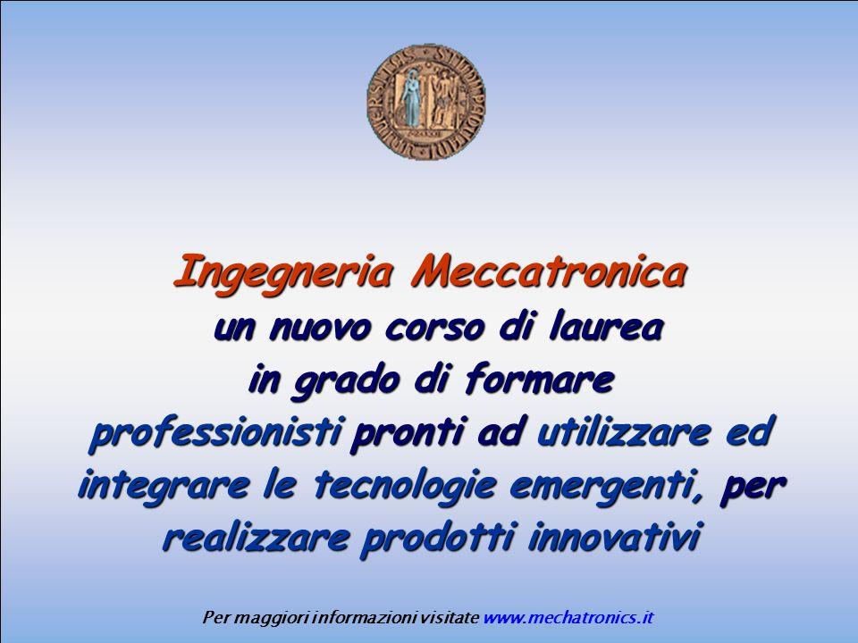 Ingegneria Meccatronica un nuovo corso di laurea un nuovo corso di laurea in grado di formare professionisti pronti ad utilizzare ed integrare le tecnologie emergenti, per realizzare prodotti innovativi Per maggiori informazioni visitate www.mechatronics.it
