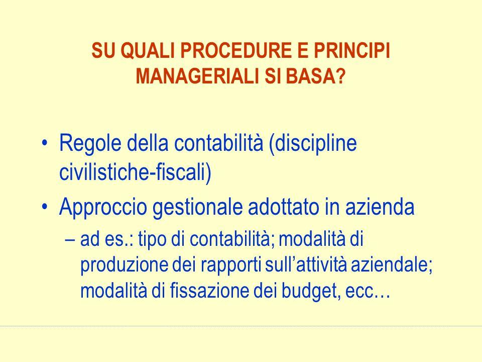 SU QUALI PROCEDURE E PRINCIPI MANAGERIALI SI BASA? Regole della contabilità (discipline civilistiche-fiscali) Approccio gestionale adottato in azienda