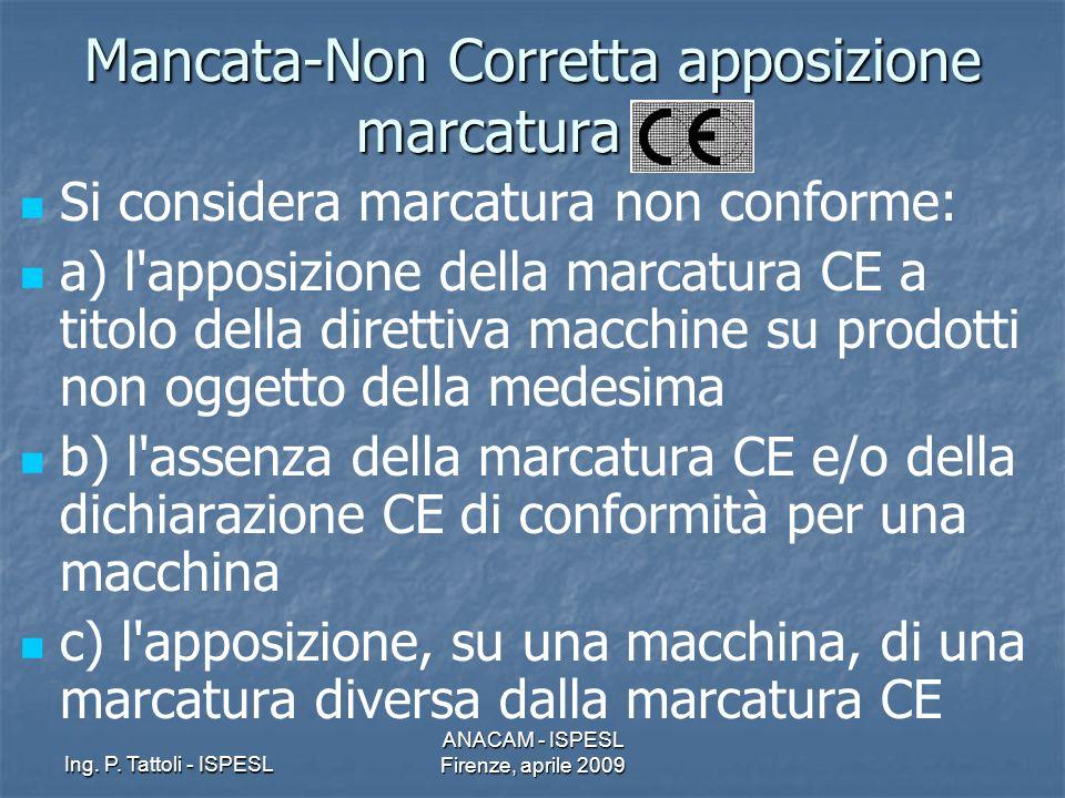 Ing. P. Tattoli - ISPESL ANACAM - ISPESL Firenze, aprile 2009 Mancata-Non Corretta apposizione marcatura CE Si considera marcatura non conforme: a) l'