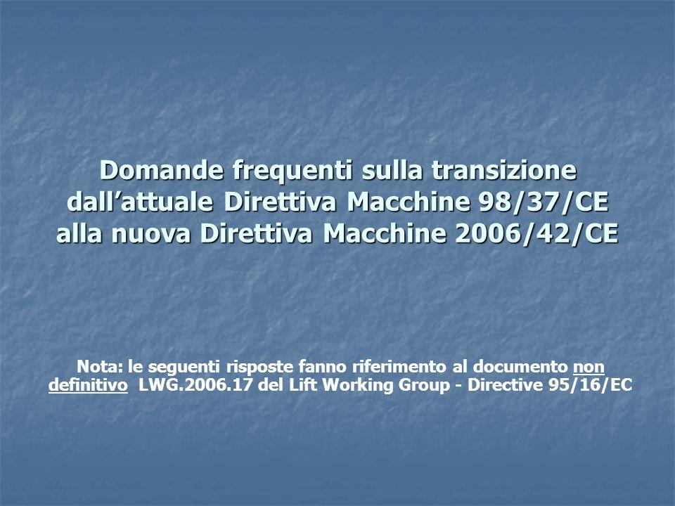 Domande frequenti sulla transizione dallattuale Direttiva Macchine 98/37/CE alla nuova Direttiva Macchine 2006/42/CE Nota: le seguenti risposte fanno