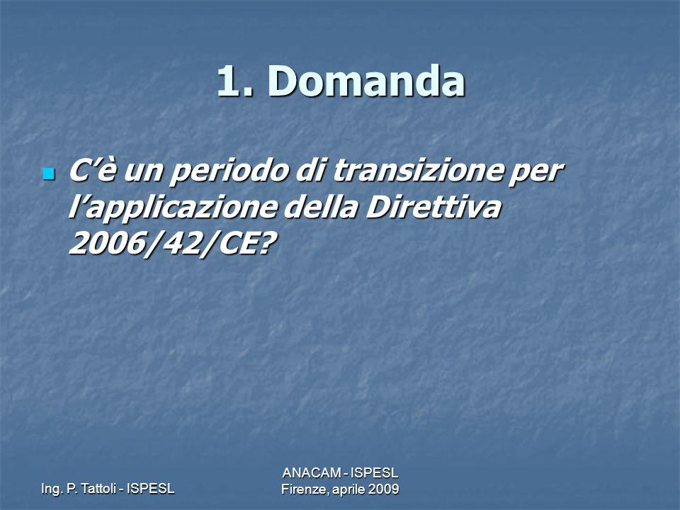 Ing. P. Tattoli - ISPESL ANACAM - ISPESL Firenze, aprile 2009 1. Domanda Cè un periodo di transizione per lapplicazione della Direttiva 2006/42/CE? Cè