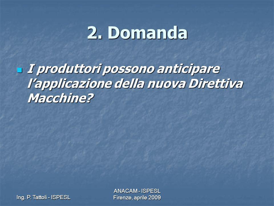 Ing. P. Tattoli - ISPESL ANACAM - ISPESL Firenze, aprile 2009 2. Domanda I produttori possono anticipare lapplicazione della nuova Direttiva Macchine?