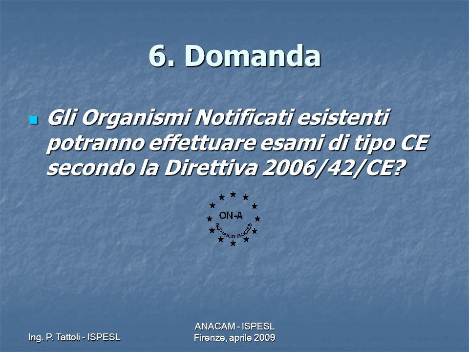 Ing. P. Tattoli - ISPESL ANACAM - ISPESL Firenze, aprile 2009 6. Domanda Gli Organismi Notificati esistenti potranno effettuare esami di tipo CE secon