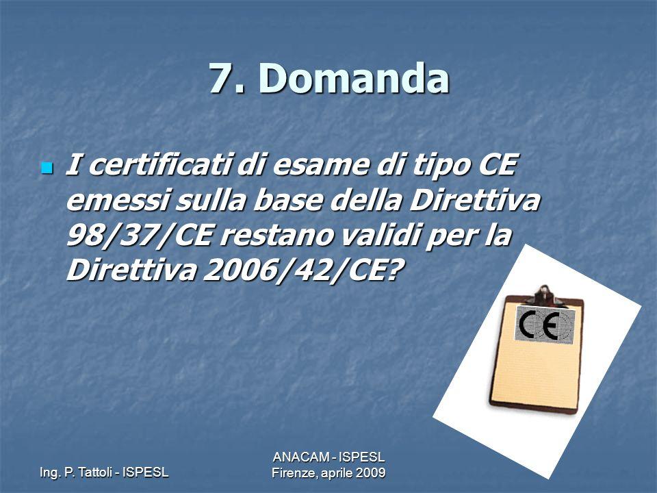 Ing. P. Tattoli - ISPESL ANACAM - ISPESL Firenze, aprile 2009 7. Domanda I certificati di esame di tipo CE emessi sulla base della Direttiva 98/37/CE