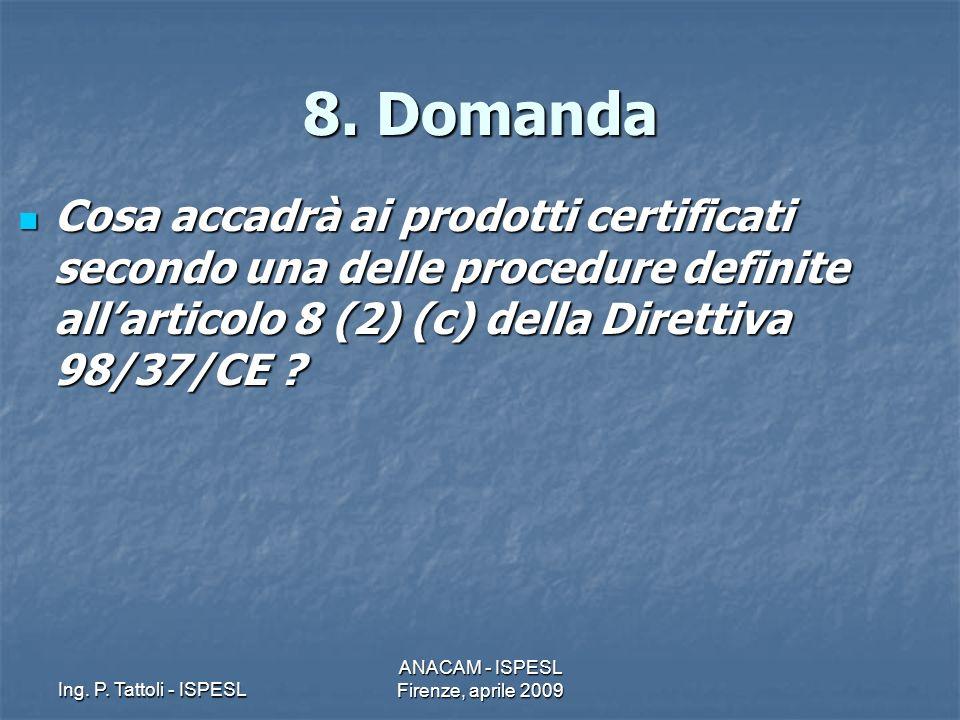 Ing. P. Tattoli - ISPESL ANACAM - ISPESL Firenze, aprile 2009 8. Domanda Cosa accadrà ai prodotti certificati secondo una delle procedure definite all