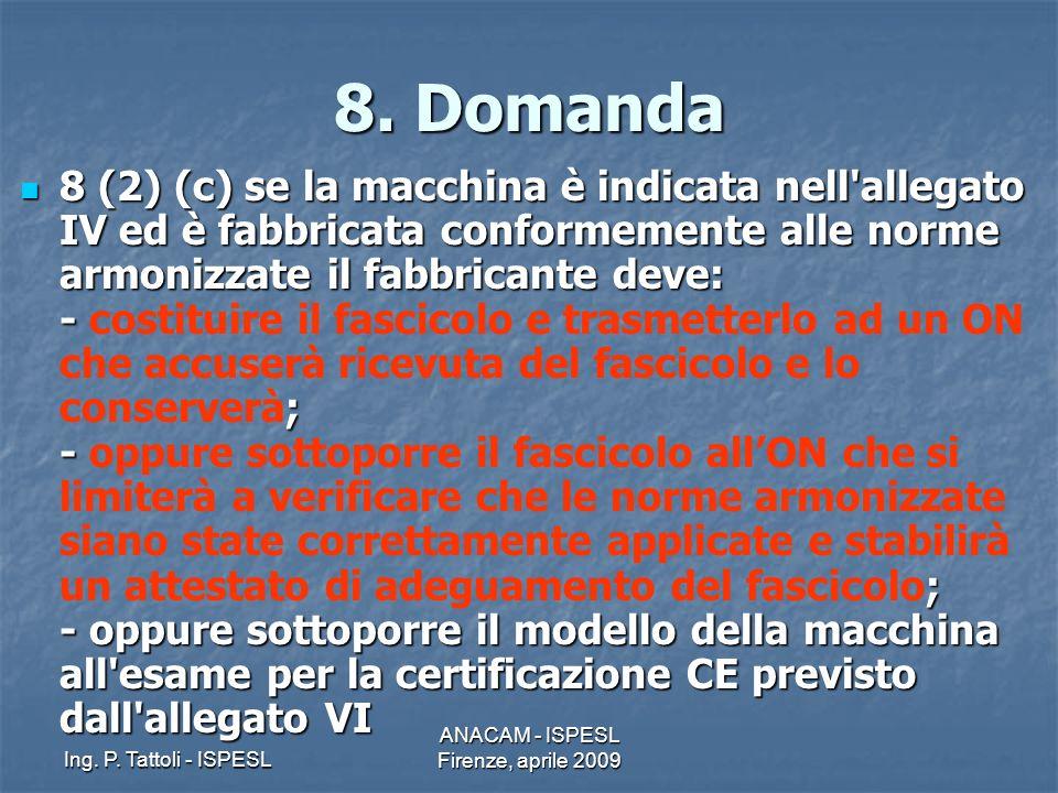 Ing. P. Tattoli - ISPESL ANACAM - ISPESL Firenze, aprile 2009 8. Domanda 8 (2) (c) se la macchina è indicata nell'allegato IV ed è fabbricata conforme