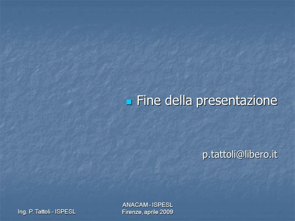 Ing. P. Tattoli - ISPESL ANACAM - ISPESL Firenze, aprile 2009 Fine della presentazione Fine della presentazionep.tattoli@libero.it