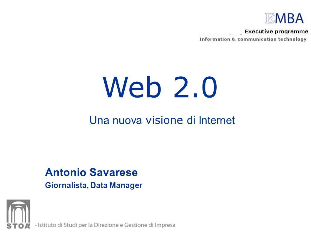 Web 2.0 Antonio Savarese Giornalista, Data Manager Una nuova visione di Internet