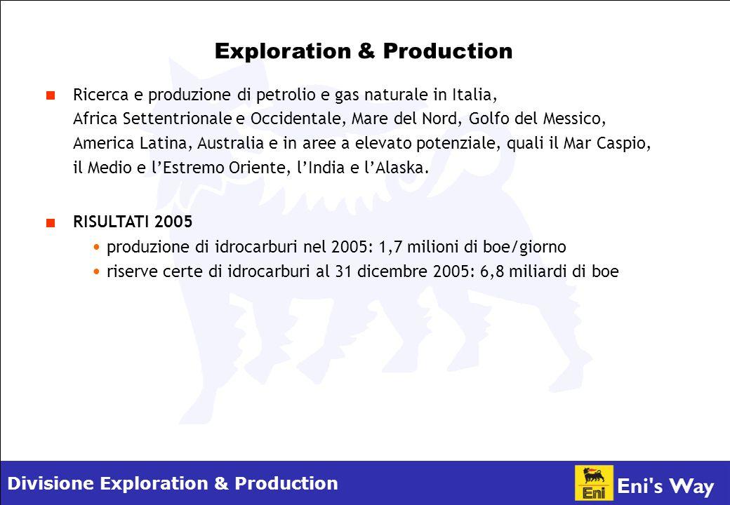 Divisione Exploration & Production Exploration & Production Ricerca e produzione di petrolio e gas naturale in Italia, Africa Settentrionale e Occidentale, Mare del Nord, Golfo del Messico, America Latina, Australia e in aree a elevato potenziale, quali il Mar Caspio, il Medio e lEstremo Oriente, lIndia e lAlaska.