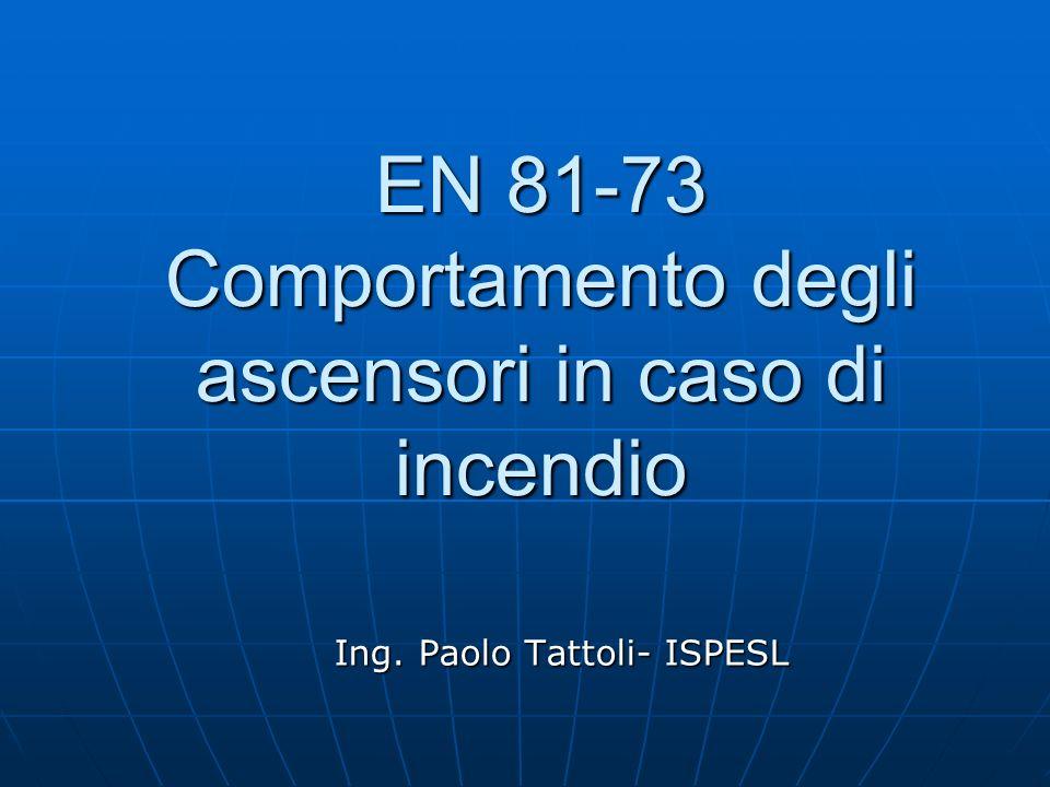 EN 81-73 Comportamento degli ascensori in caso di incendio Ing. Paolo Tattoli- ISPESL