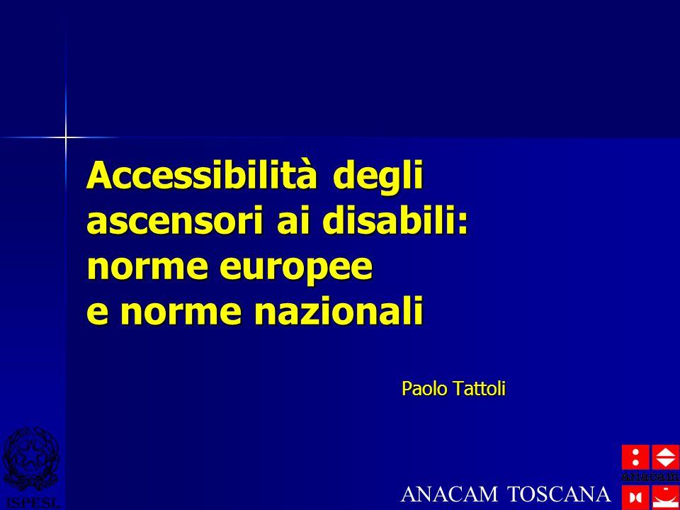 Accessibilità degli ascensori ai disabili: norme europee e norme nazionali Paolo Tattoli ANACAM TOSCANA