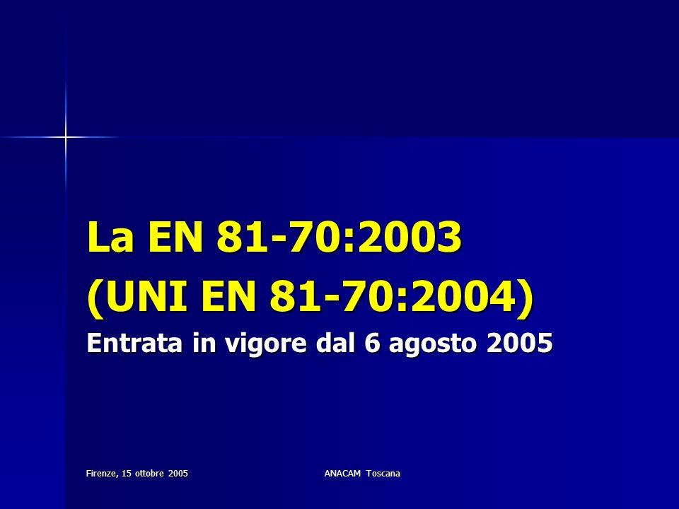 Firenze, 15 ottobre 2005ANACAM Toscana La EN 81-70:2003 (UNI EN 81-70:2004) Entrata in vigore dal 6 agosto 2005