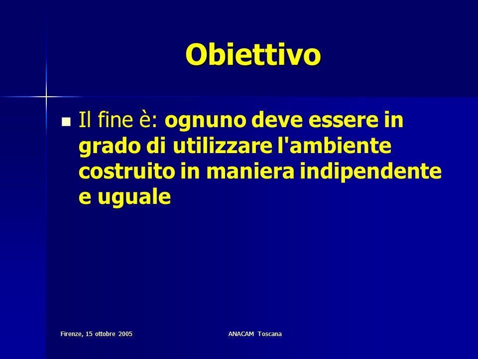 Firenze, 15 ottobre 2005ANACAM Toscana Obiettivo Il fine è: ognuno deve essere in grado di utilizzare l'ambiente costruito in maniera indipendente e u