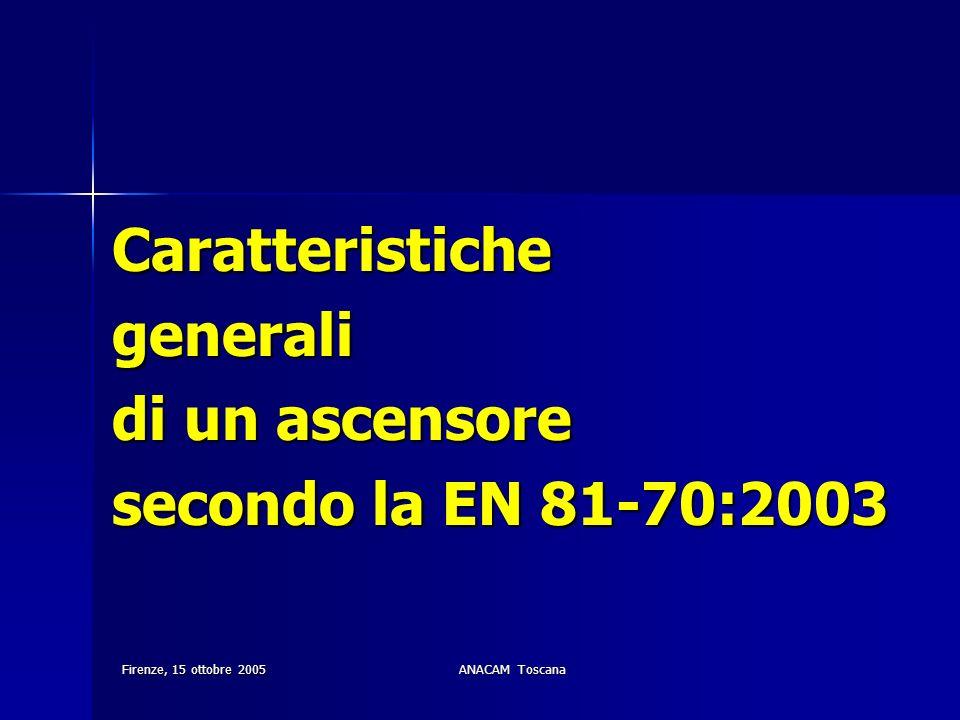 Firenze, 15 ottobre 2005ANACAM Toscana Caratteristichegenerali di un ascensore secondo la EN 81-70:2003