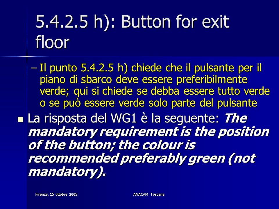Firenze, 15 ottobre 2005ANACAM Toscana 5.4.2.5 h): Button for exit floor –Il punto 5.4.2.5 h) chiede che il pulsante per il piano di sbarco deve esser