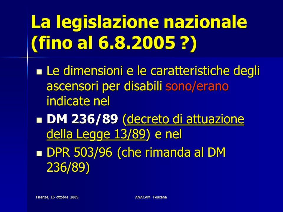 Firenze, 15 ottobre 2005ANACAM Toscana La legislazione nazionale (fino al 6.8.2005 ?) Le dimensioni e le caratteristiche degli ascensori per disabili