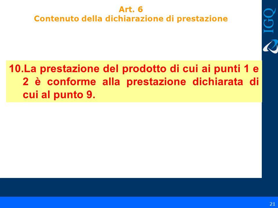 21 10.La prestazione del prodotto di cui ai punti 1 e 2 è conforme alla prestazione dichiarata di cui al punto 9. Art. 6 Contenuto della dichiarazione