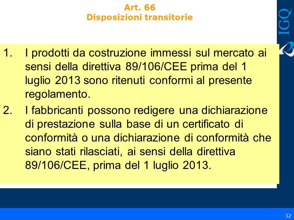 32 Art. 66 Disposizioni transitorie 1.I prodotti da costruzione immessi sul mercato ai sensi della direttiva 89/106/CEE prima del 1 luglio 2013 sono r