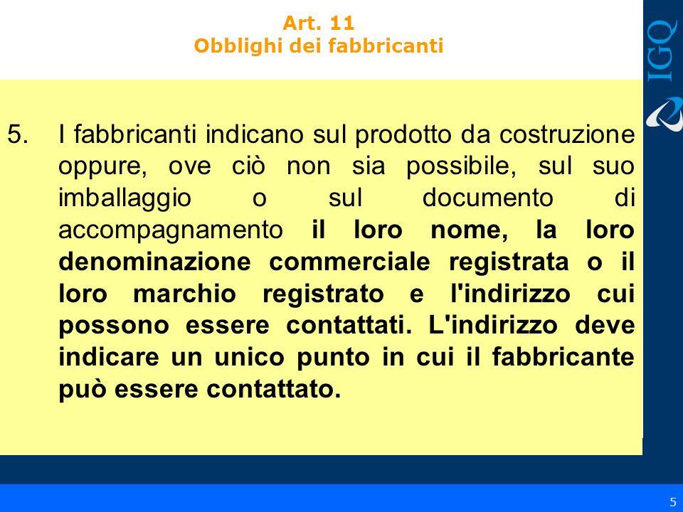 5 Art. 11 Obblighi dei fabbricanti 5.I fabbricanti indicano sul prodotto da costruzione oppure, ove ciò non sia possibile, sul suo imballaggio o sul d