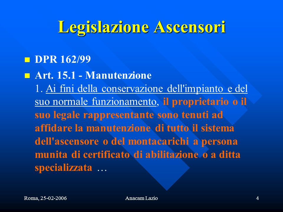 Roma, 25-02-2006Anacam Lazio4 Legislazione Ascensori DPR 162/99 Art. 15.1 - Manutenzione 1. Ai fini della conservazione dell'impianto e del suo normal