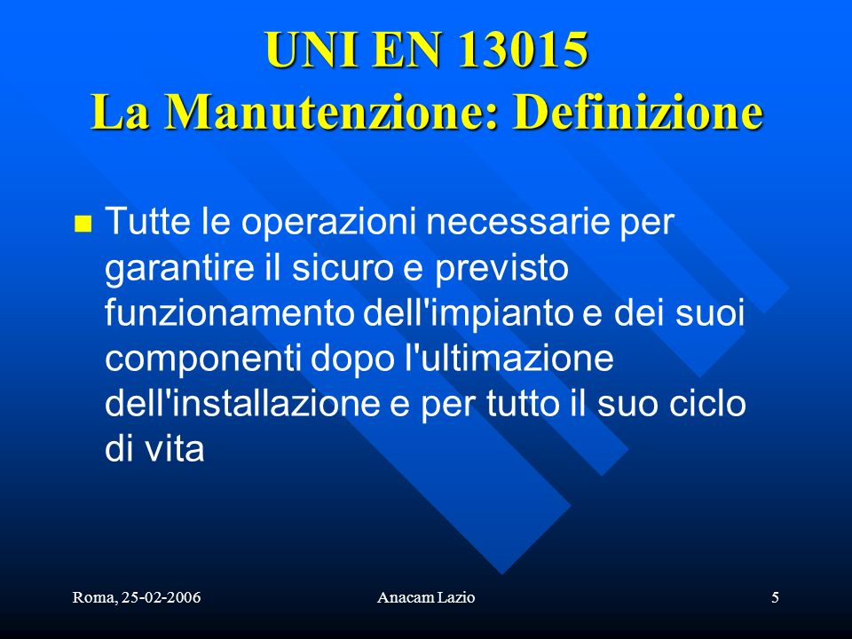 Roma, 25-02-2006Anacam Lazio5 UNI EN 13015 La Manutenzione: Definizione Tutte le operazioni necessarie per garantire il sicuro e previsto funzionament