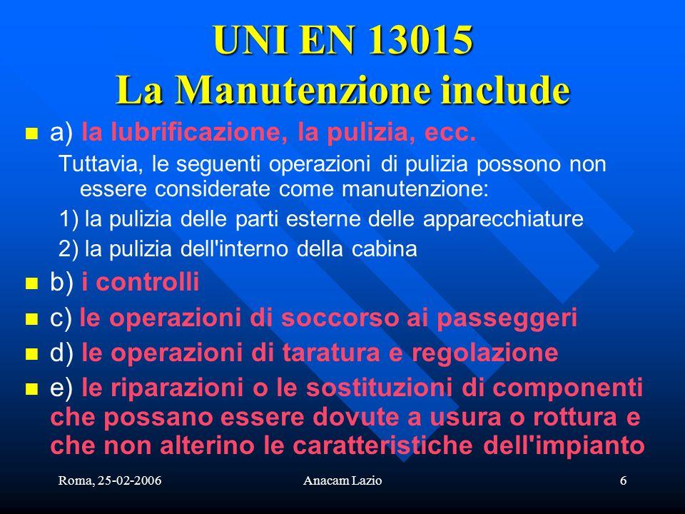 Roma, 25-02-2006Anacam Lazio6 UNI EN 13015 La Manutenzione include a) la lubrificazione, la pulizia, ecc. Tuttavia, le seguenti operazioni di pulizia