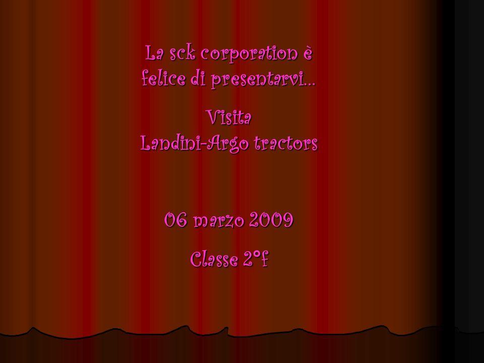 La sck corporation è felice di presentarvi… Visita Landini-Argo tractors 06 marzo 2009 Classe 2°f
