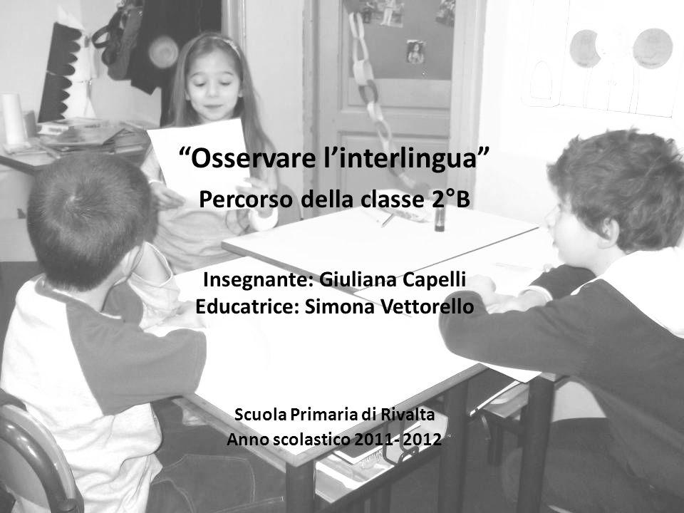 Osservare linterlingua Percorso della classe 2°B Insegnante: Giuliana Capelli Educatrice: Simona Vettorello Scuola Primaria di Rivalta Anno scolastico 2011- 2012