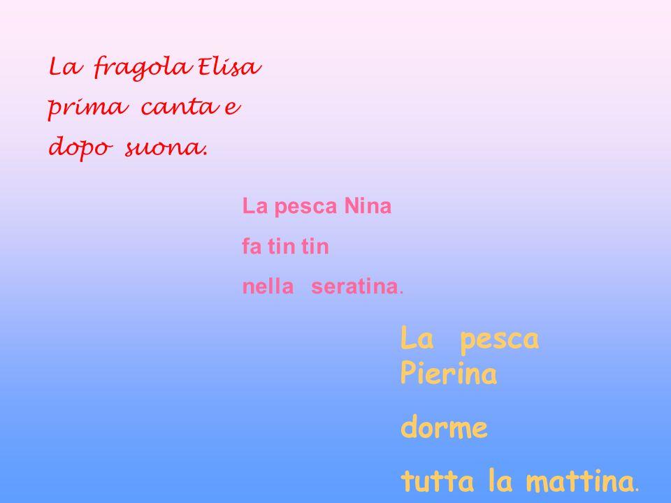 La fragola Elisa prima canta e dopo suona.La pesca Nina fa tin tin nella seratina.