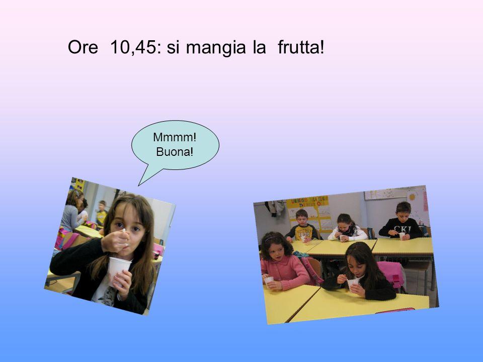 Mmmm! Buona! Ore 10,45: si mangia la frutta!