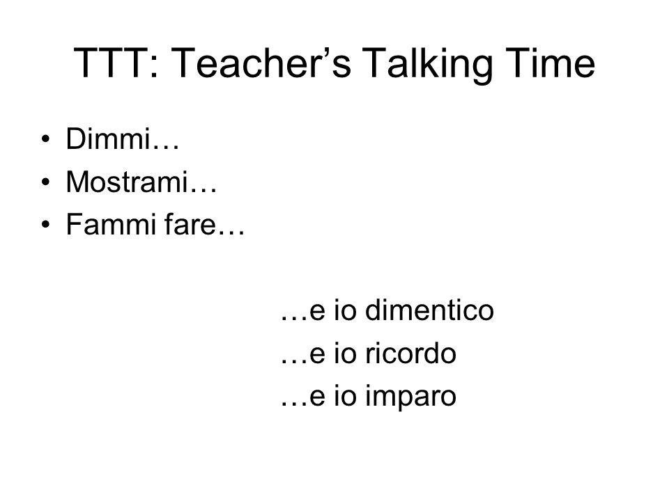 TTT: Teachers Talking Time Dimmi… Mostrami… Fammi fare… …e io dimentico …e io ricordo …e io imparo