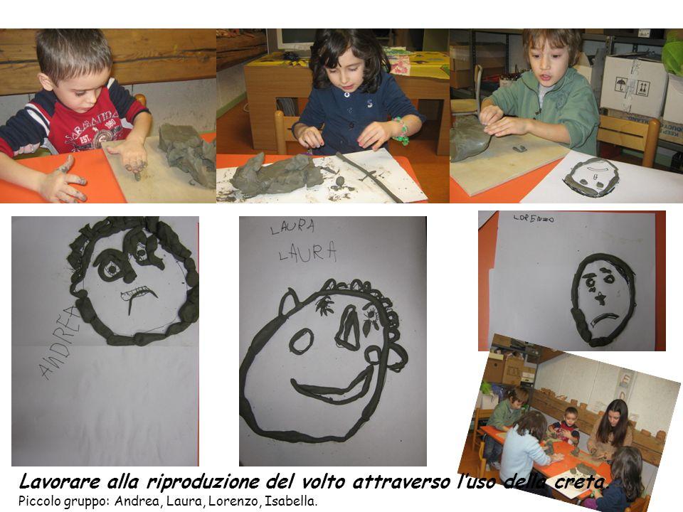 Lavorare alla riproduzione del volto attraverso luso della creta. Piccolo gruppo: Andrea, Laura, Lorenzo, Isabella.