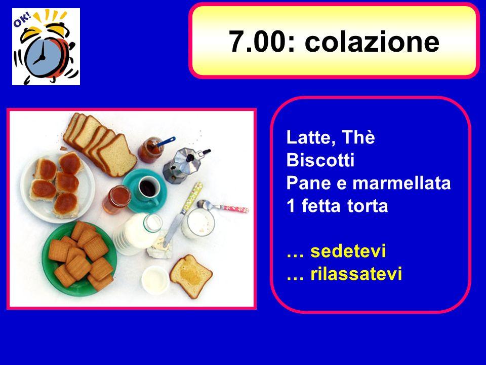 Latte, Thè Biscotti Pane e marmellata 1 fetta torta … sedetevi … rilassatevi 7.00: colazione