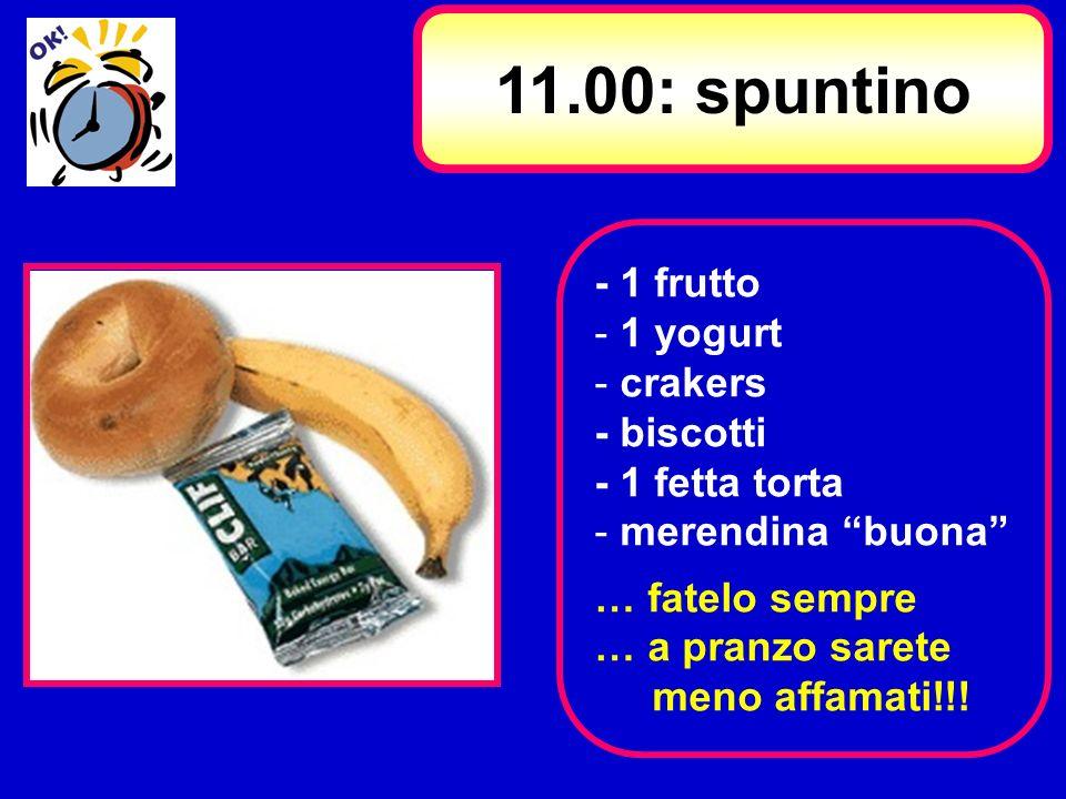 - 1 frutto - 1 yogurt - crakers - biscotti - 1 fetta torta - merendina buona … fatelo sempre … a pranzo sarete meno affamati!!! 11.00: spuntino