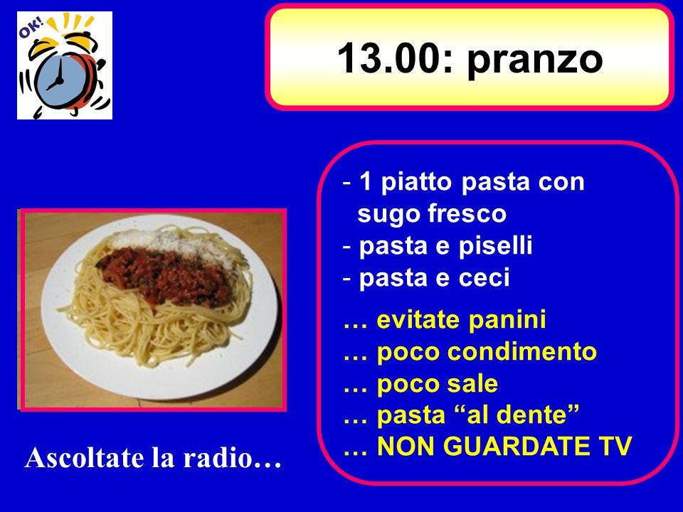 - 1 piatto pasta con sugo fresco - pasta e piselli - pasta e ceci … evitate panini … poco condimento … poco sale … pasta al dente … NON GUARDATE TV 13