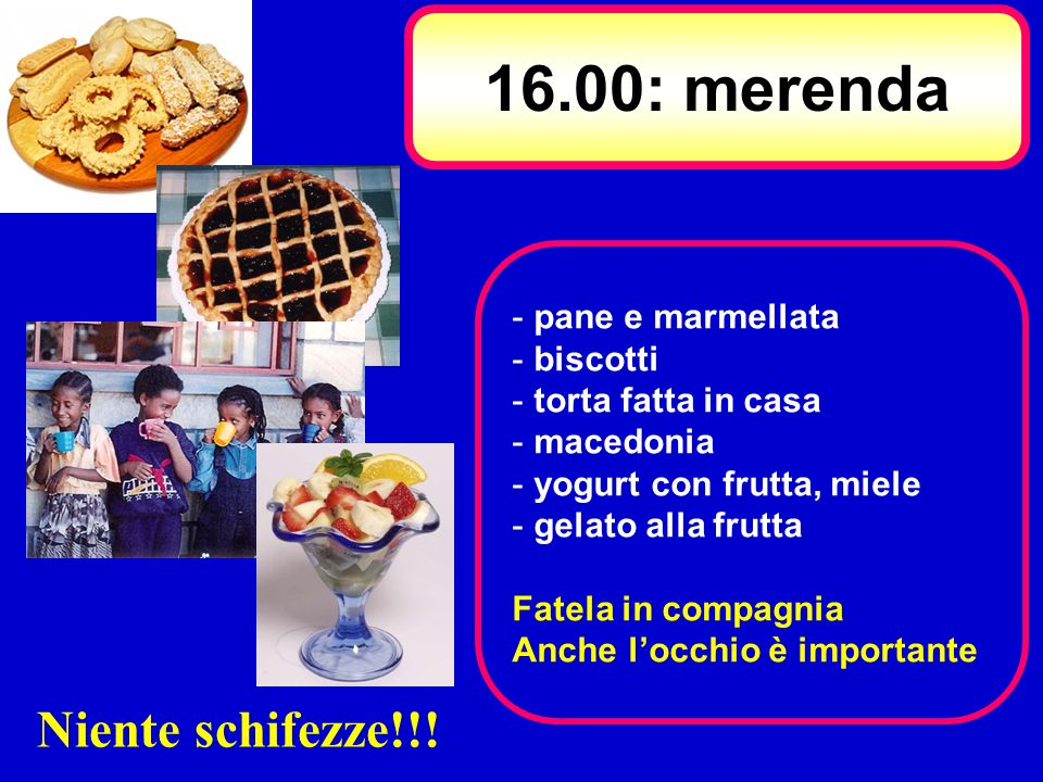 16.00: merenda - pane e marmellata - biscotti - torta fatta in casa - macedonia - yogurt con frutta, miele - gelato alla frutta Fatela in compagnia An