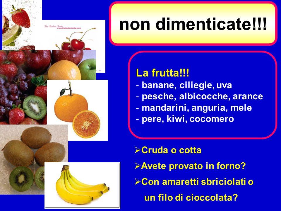La frutta!!! - banane, ciliegie, uva - pesche, albicocche, arance - mandarini, anguria, mele - pere, kiwi, cocomero non dimenticate!!! Cruda o cotta A
